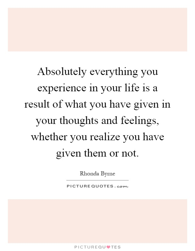 Absolutely everything you experience in your life is a result of what you have given in your thoughts and feelings, whether you realize you have given them or not Picture Quote #1