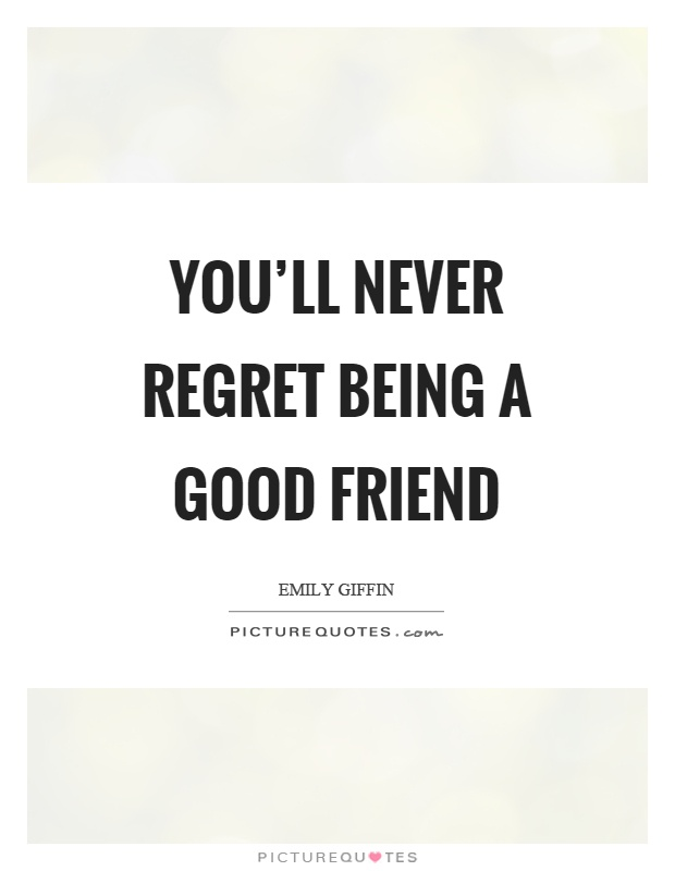 You'll never regret being a good friend Picture Quote #1