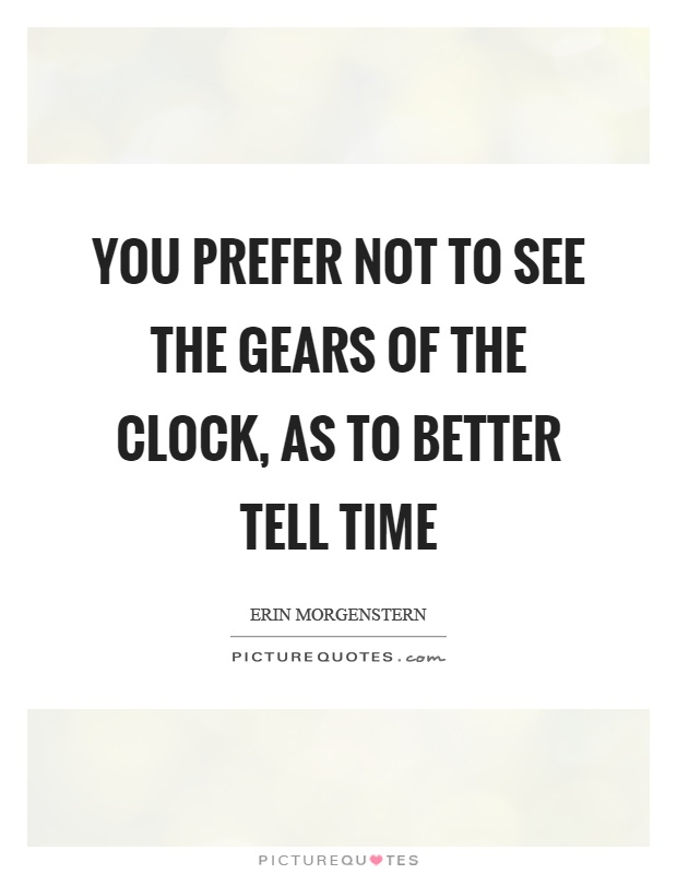 You prefer not to see the gears of the clock, as to better tell time Picture Quote #1