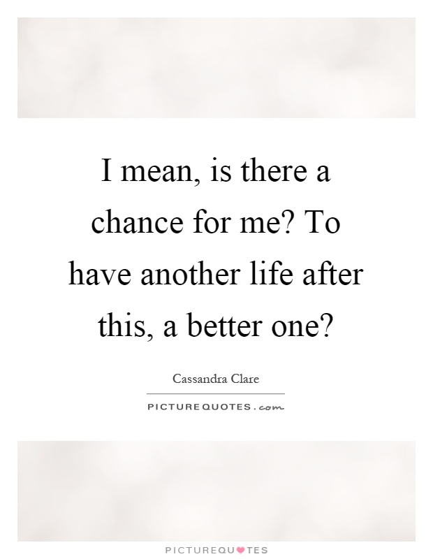 I mean, is there a chance for me? To have another life after this, a better one? Picture Quote #1