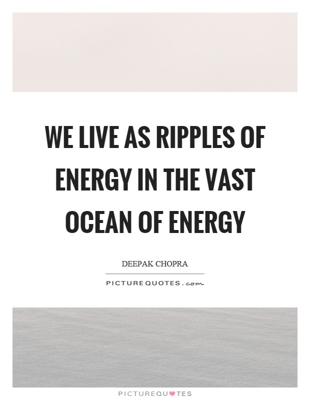We live as ripples of energy in the vast ocean of energy Picture Quote #1