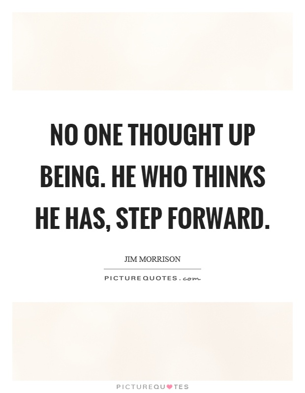 No one thought up being. He who thinks he has, step forward Picture Quote #1