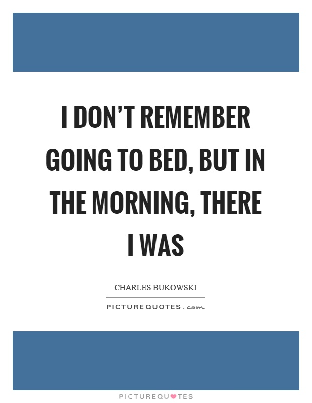 I don't remember going to bed, but in the morning, there I was Picture Quote #1