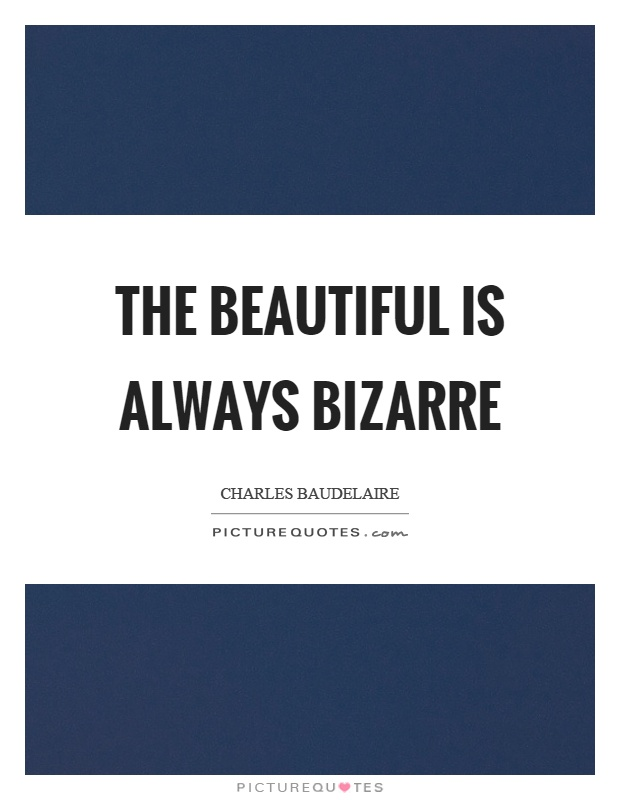 The beautiful is always bizarre Picture Quote #1