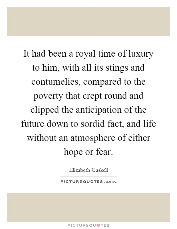 It had been a royal time of luxury to him, with all its stings and contumelies, compared to the poverty that crept round and clipped the anticipation of the future down to sordid fact, and life without an atmosphere of either hope or fear Picture Quote #1