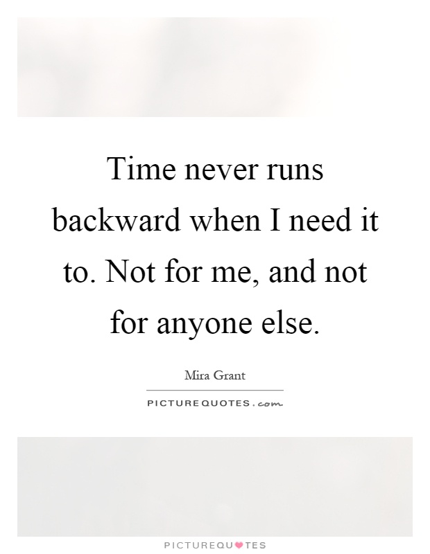 Time never runs backward when I need it to. Not for me, and not for anyone else Picture Quote #1
