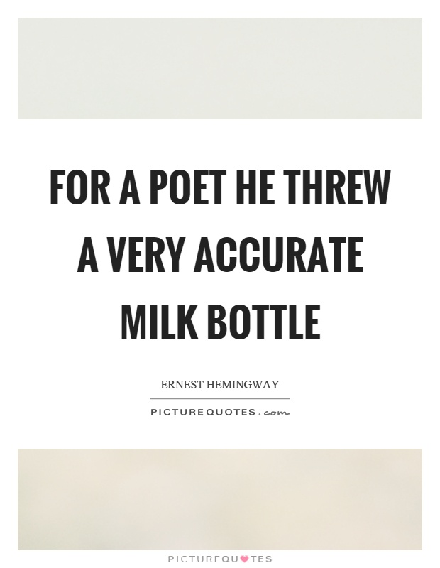 For a poet he threw a very accurate milk bottle Picture Quote #1