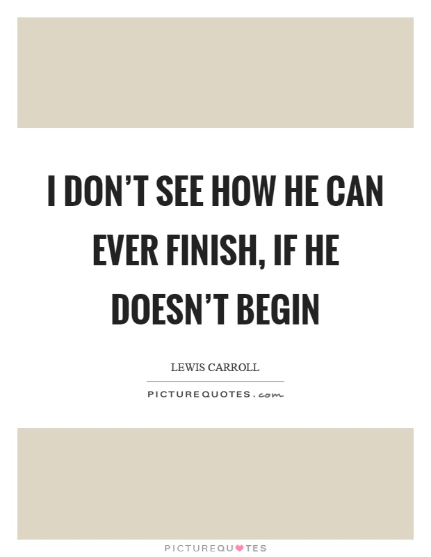 I don't see how he can ever finish, if he doesn't begin Picture Quote #1