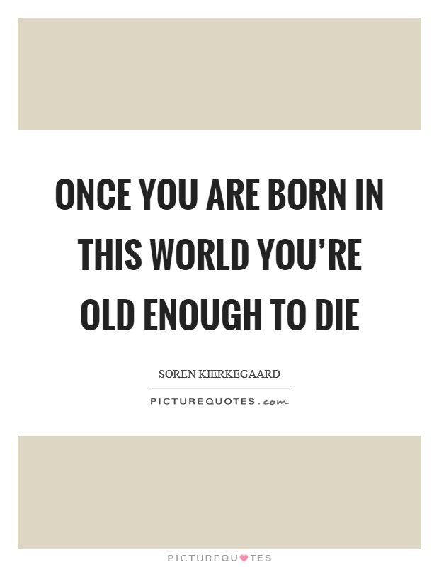 Once you are born in this world you're old enough to die Picture Quote #1