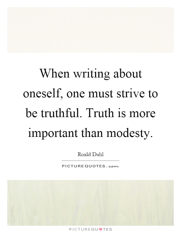 When writing about oneself, one must strive to be truthful. Truth is more important than modesty Picture Quote #1