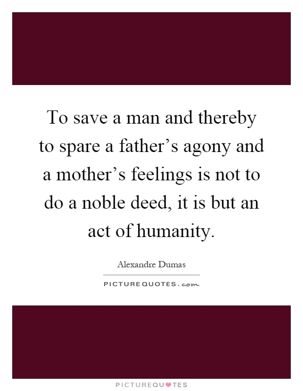 To save a man and thereby to spare a father's agony and a mother's feelings is not to do a noble deed, it is but an act of humanity Picture Quote #1