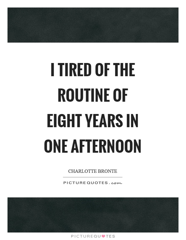 I tired of the routine of eight years in one afternoon Picture Quote #1