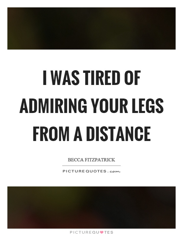 I was tired of admiring your legs from a distance Picture Quote #1