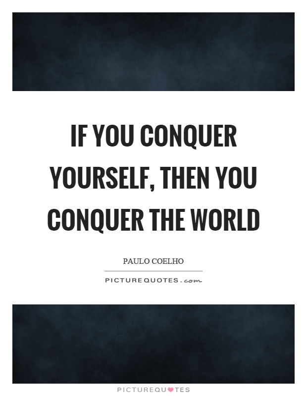 If you conquer yourself, then you conquer the world Picture Quote #1