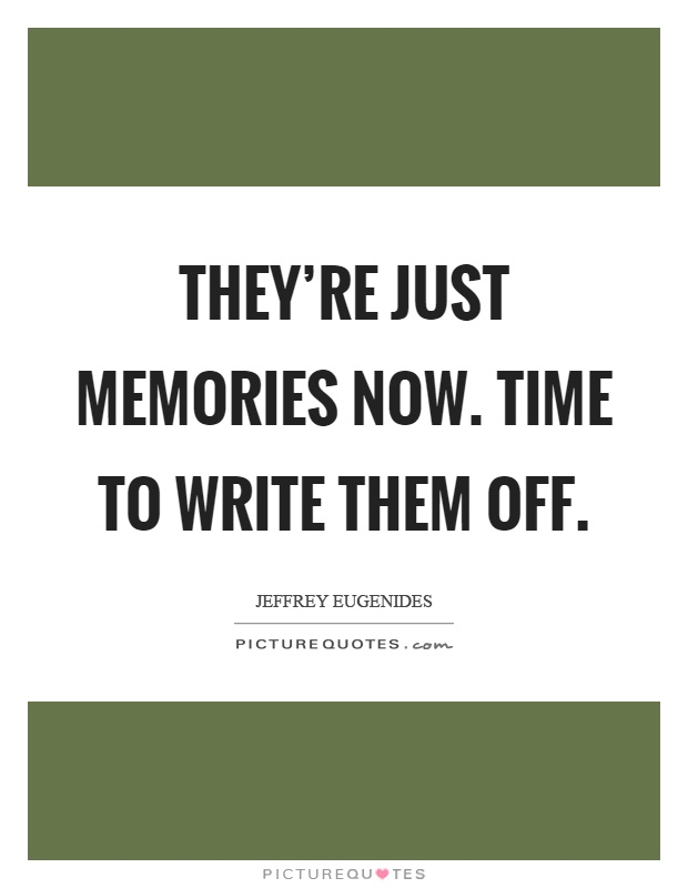 http://img.picturequotes.com/2/441/440882/theyre-just-memories-now-time-to-write-them-off-quote-1.jpg