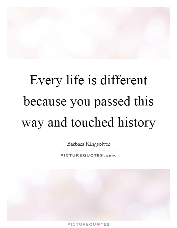Every life is different because you passed this way and touched history Picture Quote #1