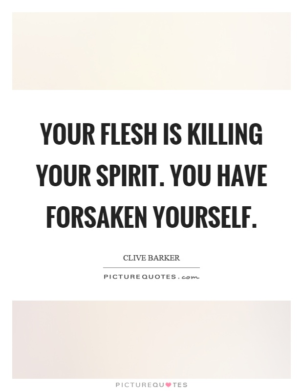 Your flesh is killing your spirit. You have forsaken yourself Picture Quote #1