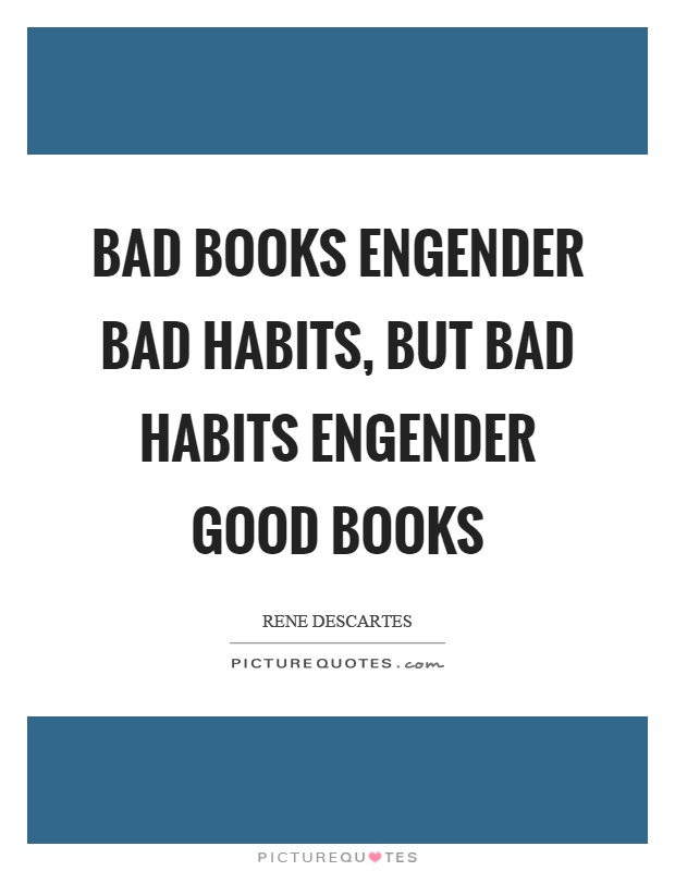 Bad books engender bad habits, but bad habits engender good books Picture Quote #1