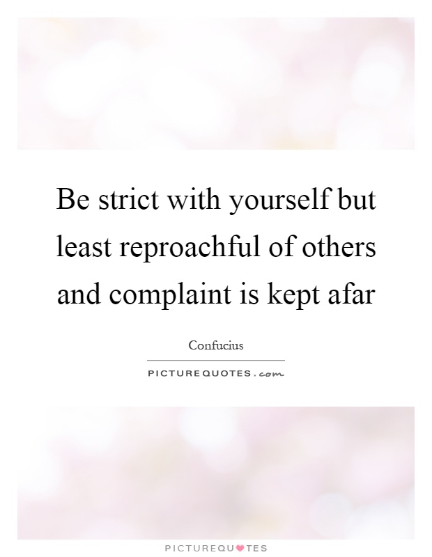 Be strict with yourself but least reproachful of others and complaint is kept afar Picture Quote #1