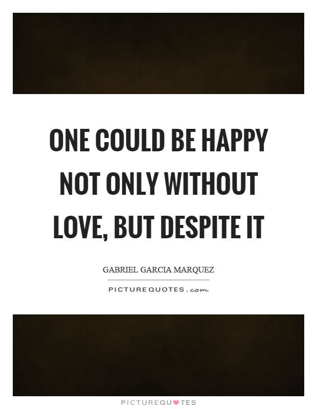 One could be happy not only without love, but despite it Picture Quote #1