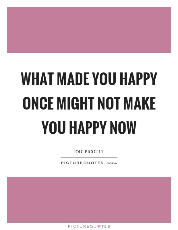 What made you happy once might not make you happy now Picture Quote #1