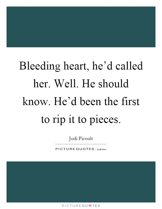 Bleeding heart, he'd called her. Well. He should know. He'd been the first to rip it to pieces Picture Quote #1