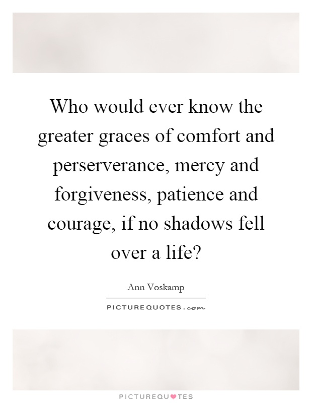 Who would ever know the greater graces of comfort and perserverance, mercy and forgiveness, patience and courage, if no shadows fell over a life? Picture Quote #1