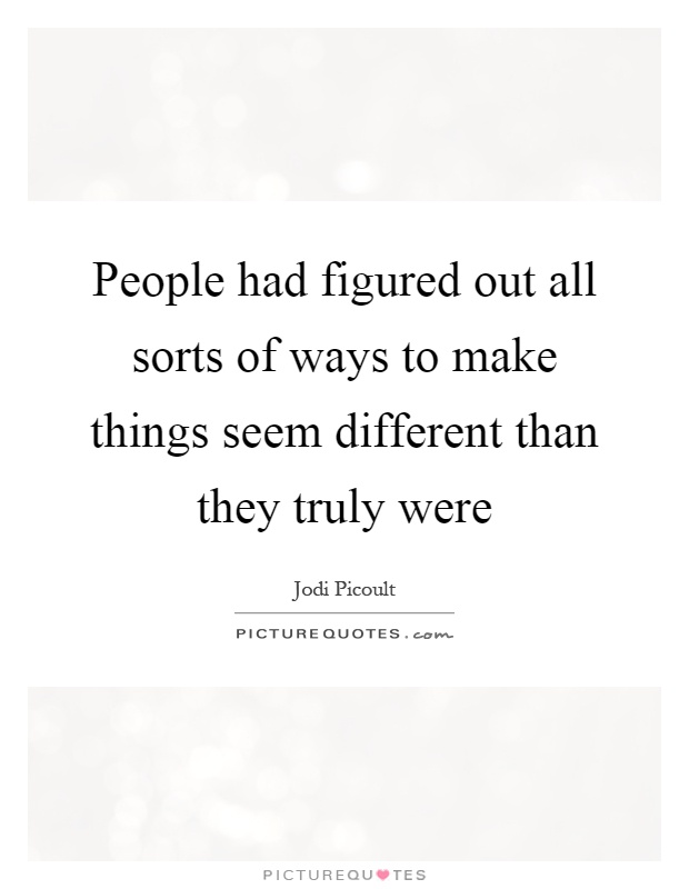 People had figured out all sorts of ways to make things seem different than they truly were Picture Quote #1