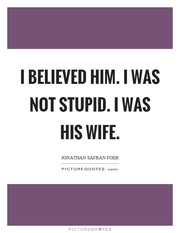 I believed him. I was not stupid. I was his wife Picture Quote #1