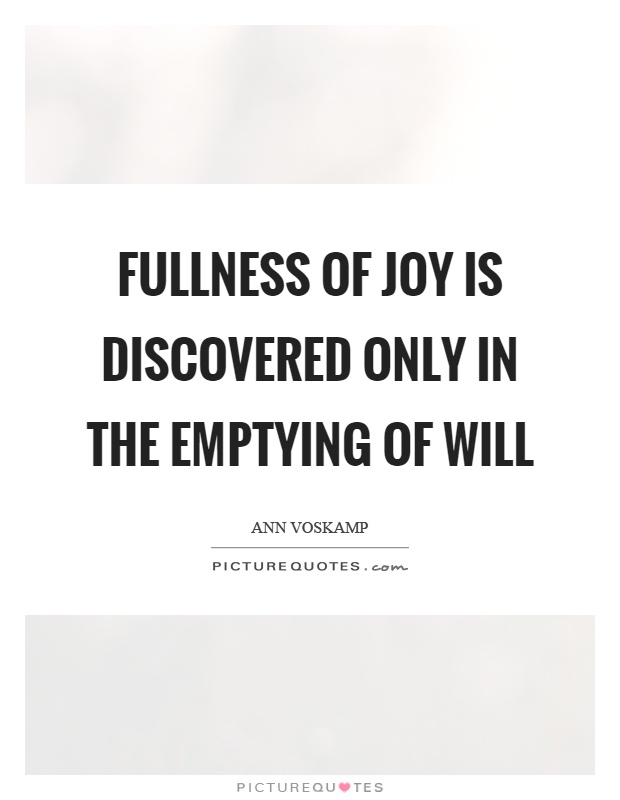 Fullness of joy is discovered only in the emptying of will Picture Quote #1