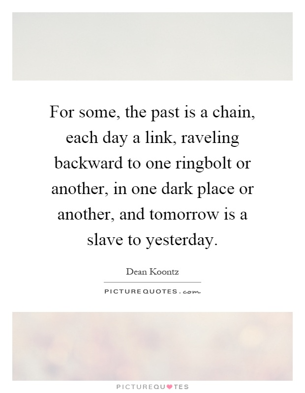For some, the past is a chain, each day a link, raveling backward to one ringbolt or another, in one dark place or another, and tomorrow is a slave to yesterday Picture Quote #1