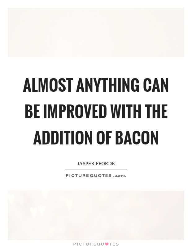 Almost anything can be improved with the addition of bacon Picture Quote #1