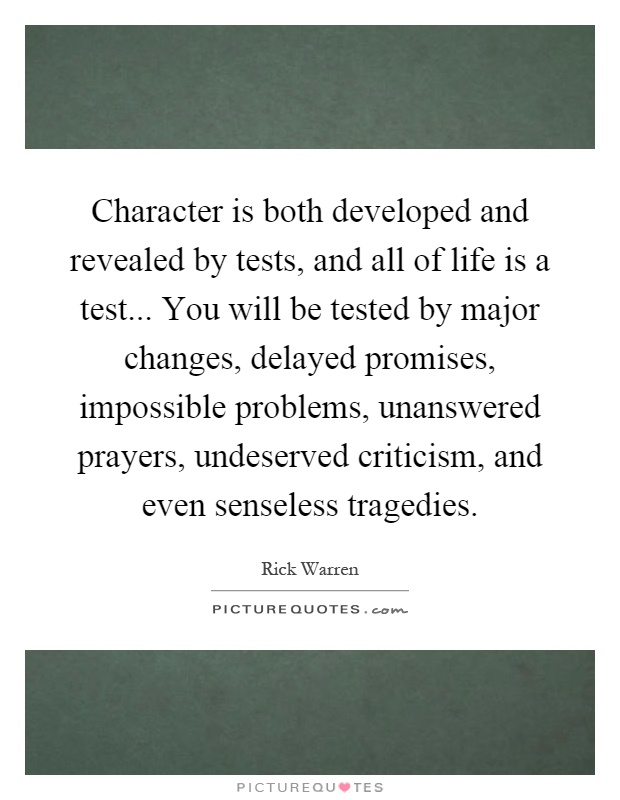 Character is both developed and revealed by tests, and all of life is a test... You will be tested by major changes, delayed promises, impossible problems, unanswered prayers, undeserved criticism, and even senseless tragedies Picture Quote #1