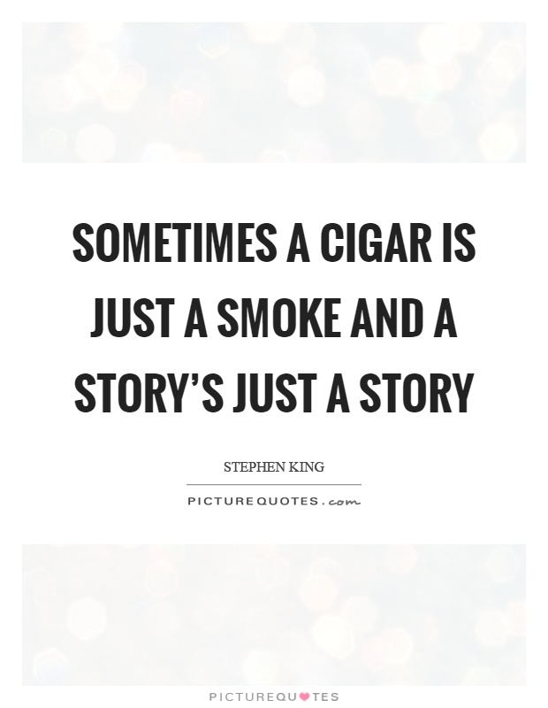 Sometimes a cigar is just a smoke and a story's just a story Picture Quote #1