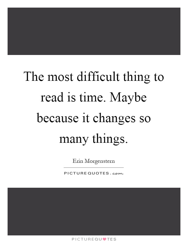 The most difficult thing to read is time. Maybe because it changes so many things Picture Quote #1