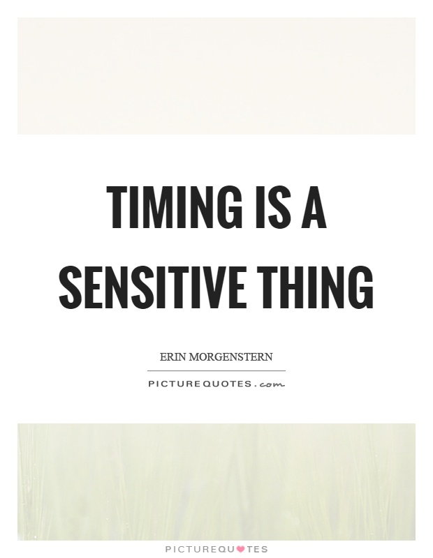 Timing is a sensitive thing Picture Quote #1