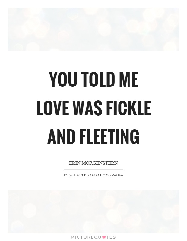 You told me love was fickle and fleeting Picture Quote #1