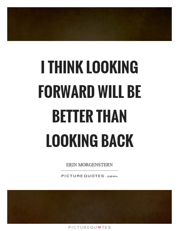 I think looking forward will be better than looking back Picture Quote #1
