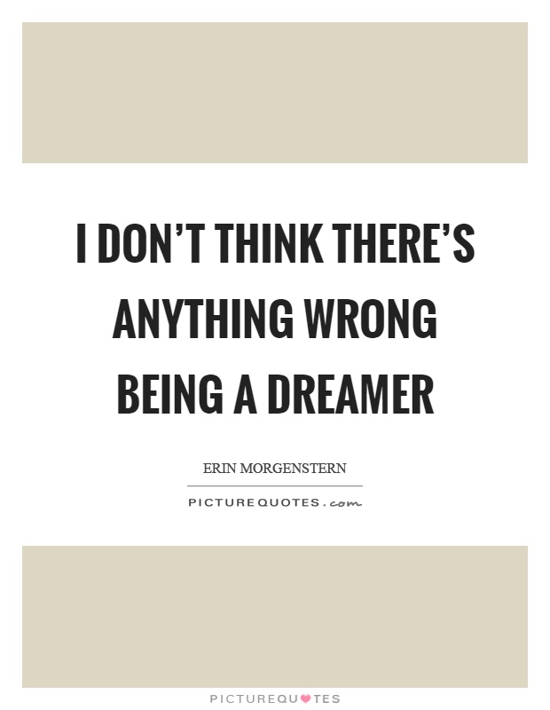 I don't think there's anything wrong being a dreamer Picture Quote #1