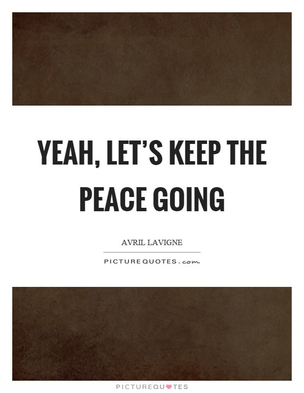 Yeah, let's keep the peace going Picture Quote #1