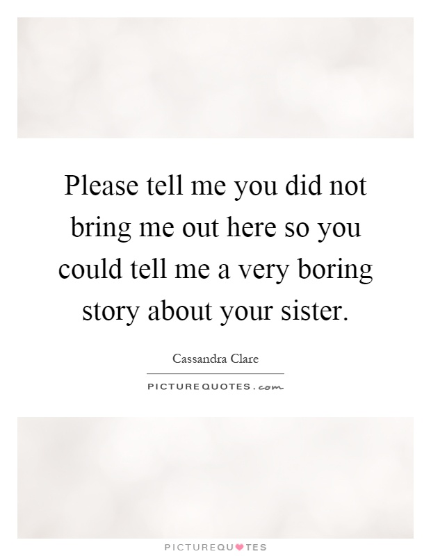 Please tell me you did not bring me out here so you could tell me a very boring story about your sister Picture Quote #1