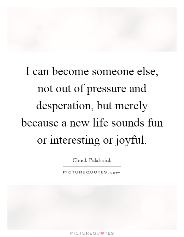 I can become someone else, not out of pressure and desperation, but merely because a new life sounds fun or interesting or joyful Picture Quote #1