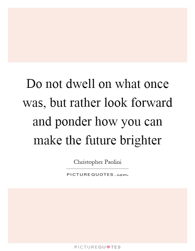 Do not dwell on what once was, but rather look forward and ponder how you can make the future brighter Picture Quote #1
