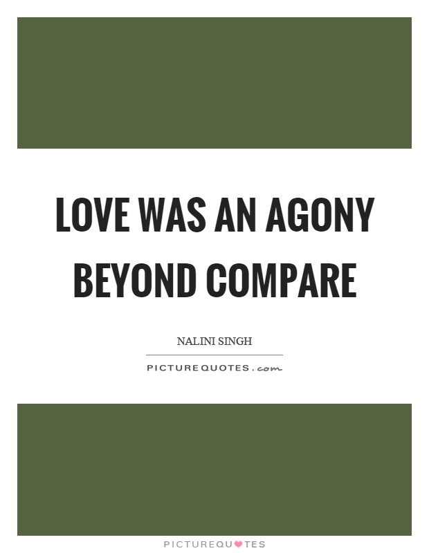 Love was an agony beyond compare Picture Quote #1