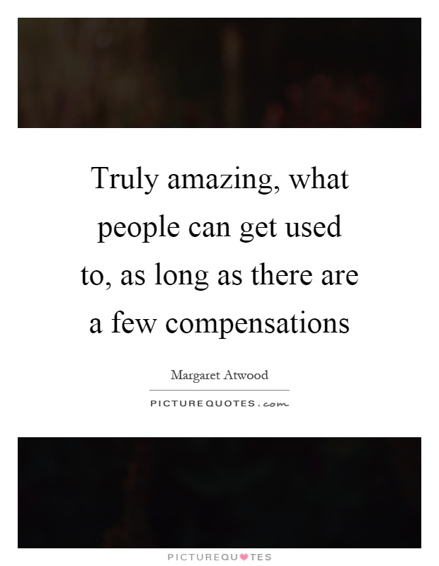 Truly amazing, what people can get used to, as long as there are a few compensations Picture Quote #1