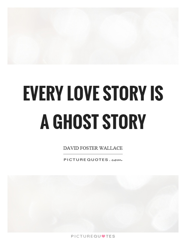 Every love story is a ghost story Picture Quote #1