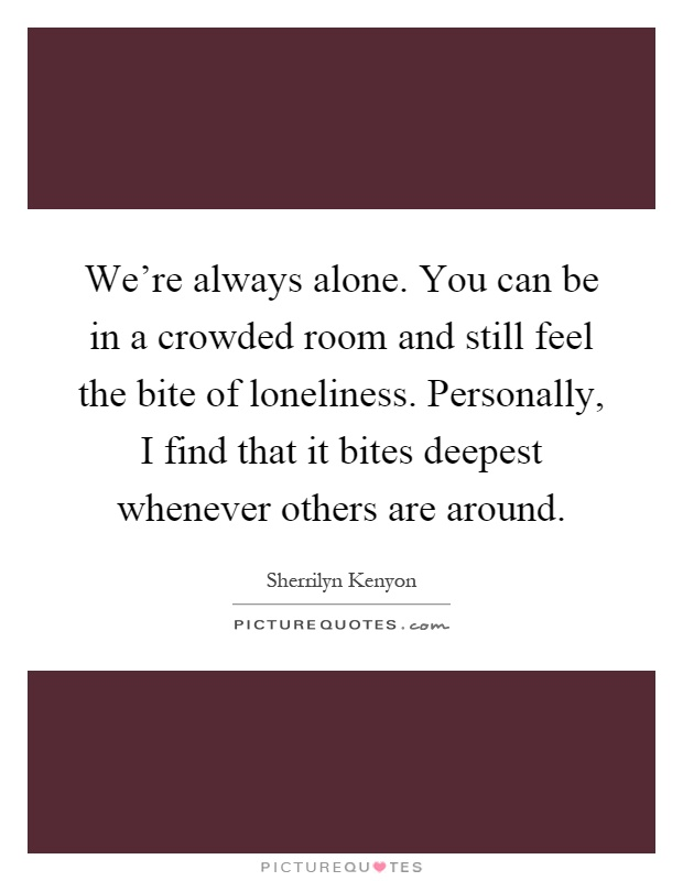 We're always alone. You can be in a crowded room and still feel the bite of loneliness. Personally, I find that it bites deepest whenever others are around Picture Quote #1