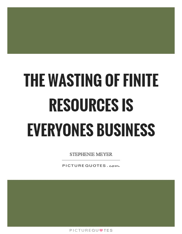 The wasting of finite resources is everyones business Picture Quote #1