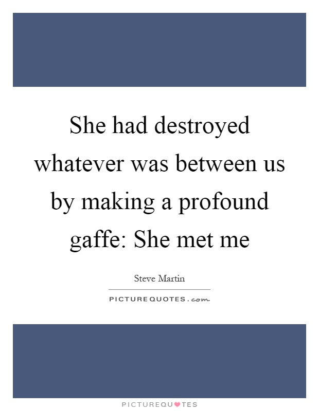 She had destroyed whatever was between us by making a profound gaffe: She met me Picture Quote #1