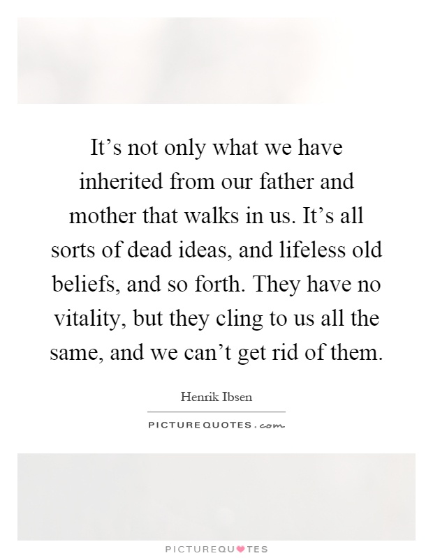It's not only what we have inherited from our father and mother that walks in us. It's all sorts of dead ideas, and lifeless old beliefs, and so forth. They have no vitality, but they cling to us all the same, and we can't get rid of them Picture Quote #1